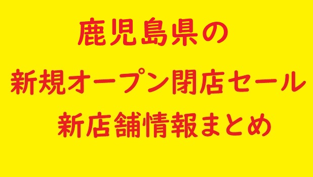鹿児島県の新規オープン閉店セール新店舗情報まとめ画像